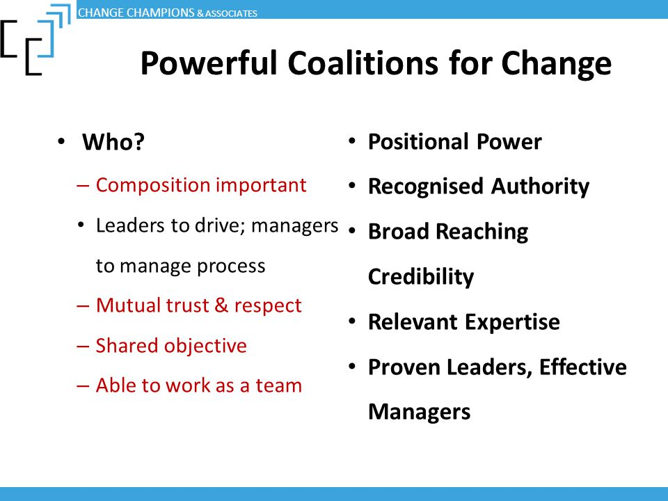 Powerful Coalitions for Change Who? – Composition important Leaders to drive; managers to manage process – Mutual trust & respect – Shared objective –