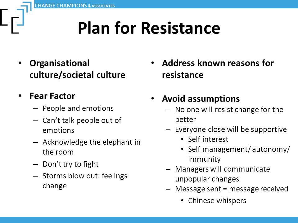 Plan for Resistance Organisational culture/societal culture Fear Factor – People and emotions – Can't talk people out of emotions – Acknowledge the el