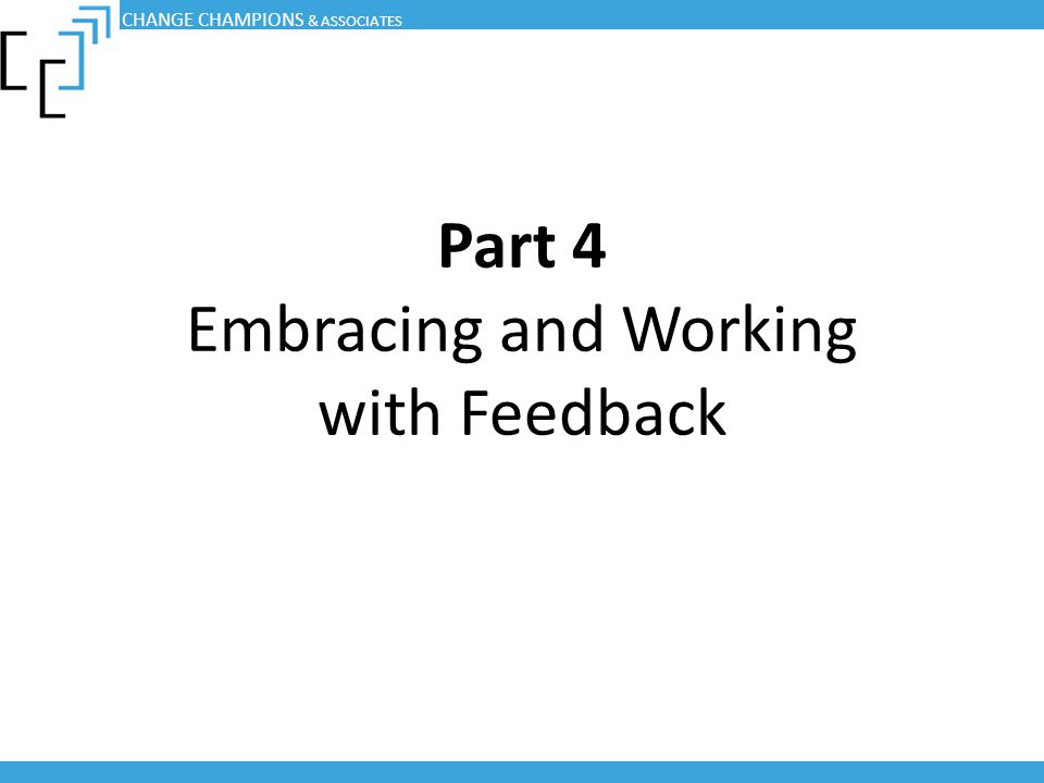 Part 4 Embracing and Working with Feedback CHANGE CHAMPIONS & ASSOCIATES