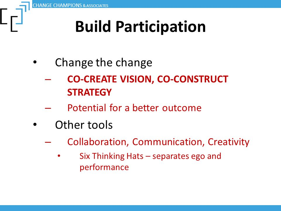 Build Participation Change the change – CO-CREATE VISION, CO-CONSTRUCT STRATEGY – Potential for a better outcome Other tools – Collaboration, Communic