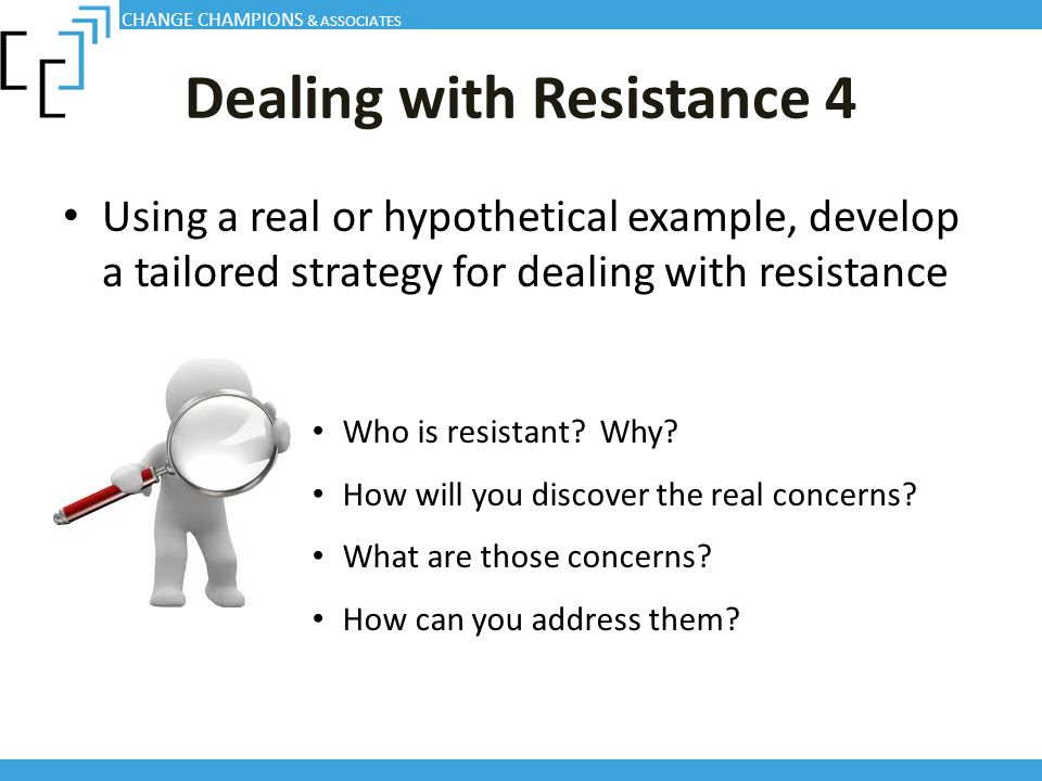 Dealing with Resistance 4 Using a real or hypothetical example, develop a tailored strategy for dealing with resistance CHANGE CHAMPIONS & ASSOCIATES