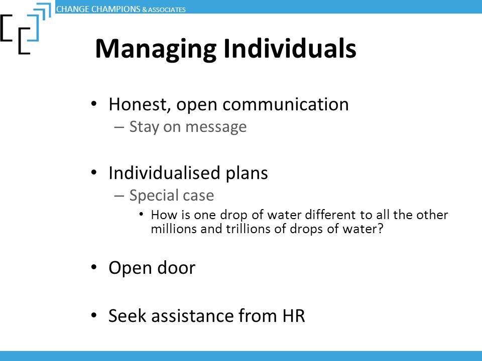 Managing Individuals Honest, open communication – Stay on message Individualised plans – Special case How is one drop of water different to all the ot