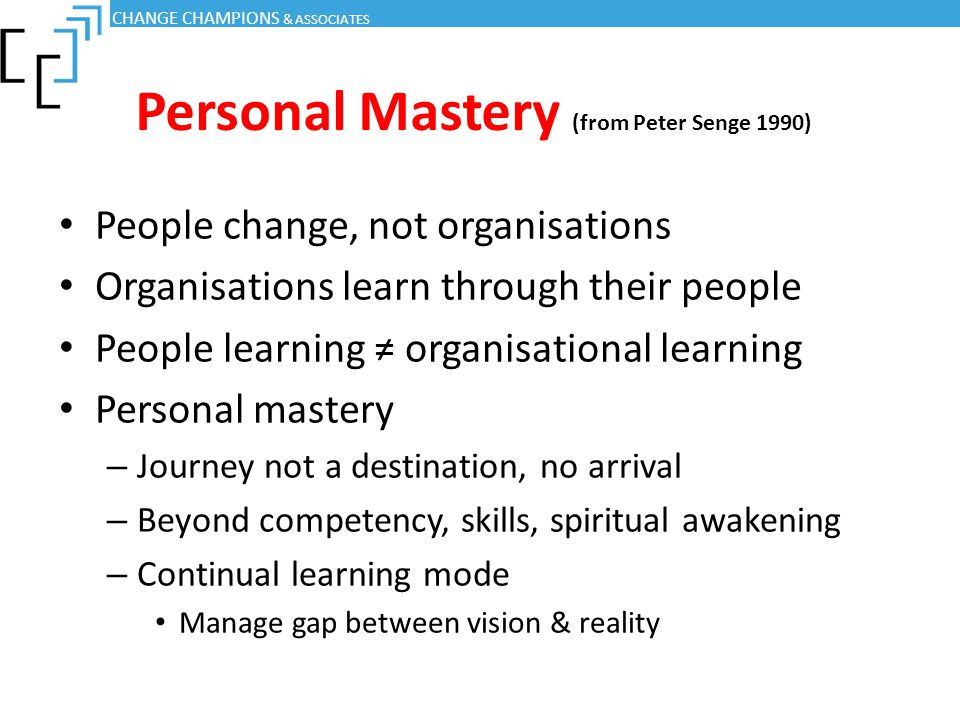 Personal Mastery (from Peter Senge 1990) People change, not organisations Organisations learn through their people People learning ≠ organisational le