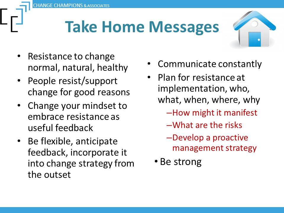 Take Home Messages Resistance to change normal, natural, healthy People resist/support change for good reasons Change your mindset to embrace resistan