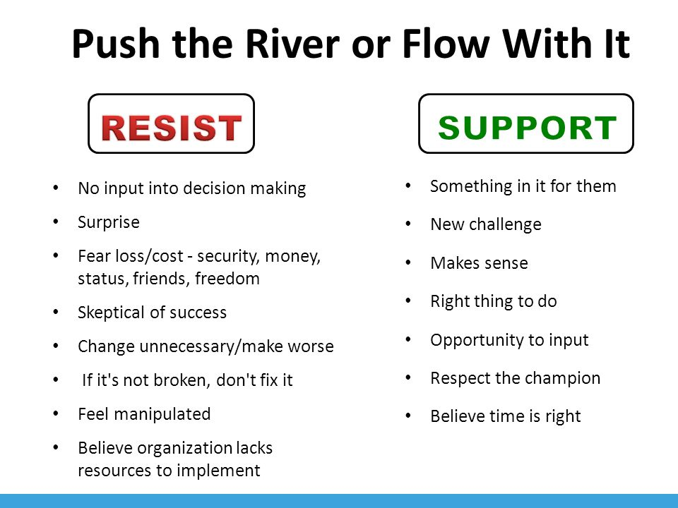 Push the River or Flow With It No input into decision making Surprise Fear loss/cost - security, money, status, friends, freedom Skeptical of success