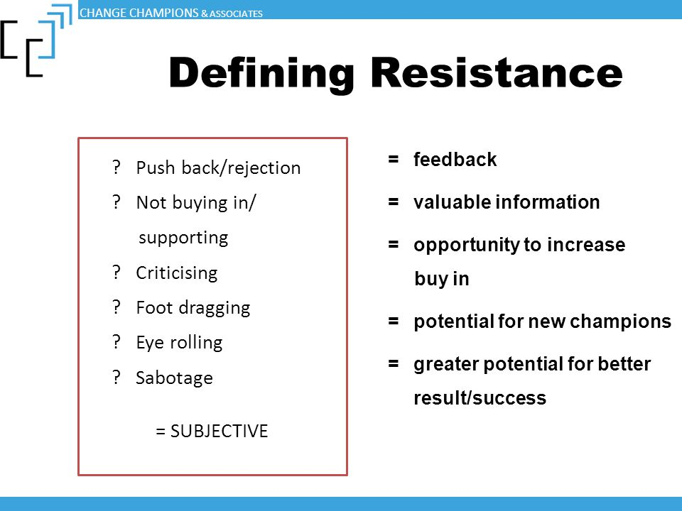 Defining Resistance ? Push back/rejection ? Not buying in/ supporting ? Criticising ? Foot dragging ? Eye rolling ? Sabotage = SUBJECTIVE =feedback =v