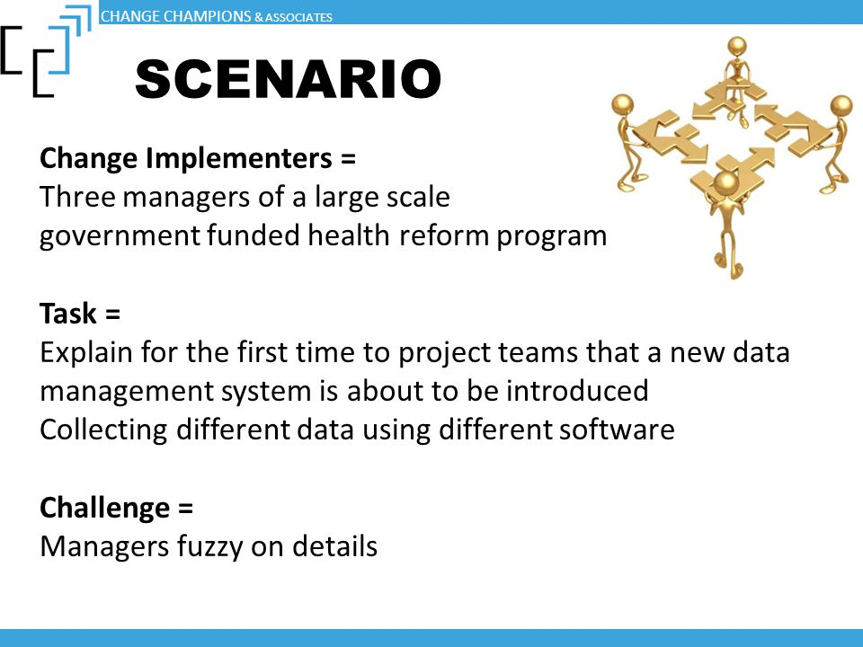 SCENARIO Change Implementers = Three managers of a large scale government funded health reform program Task = Explain for the first time to project te