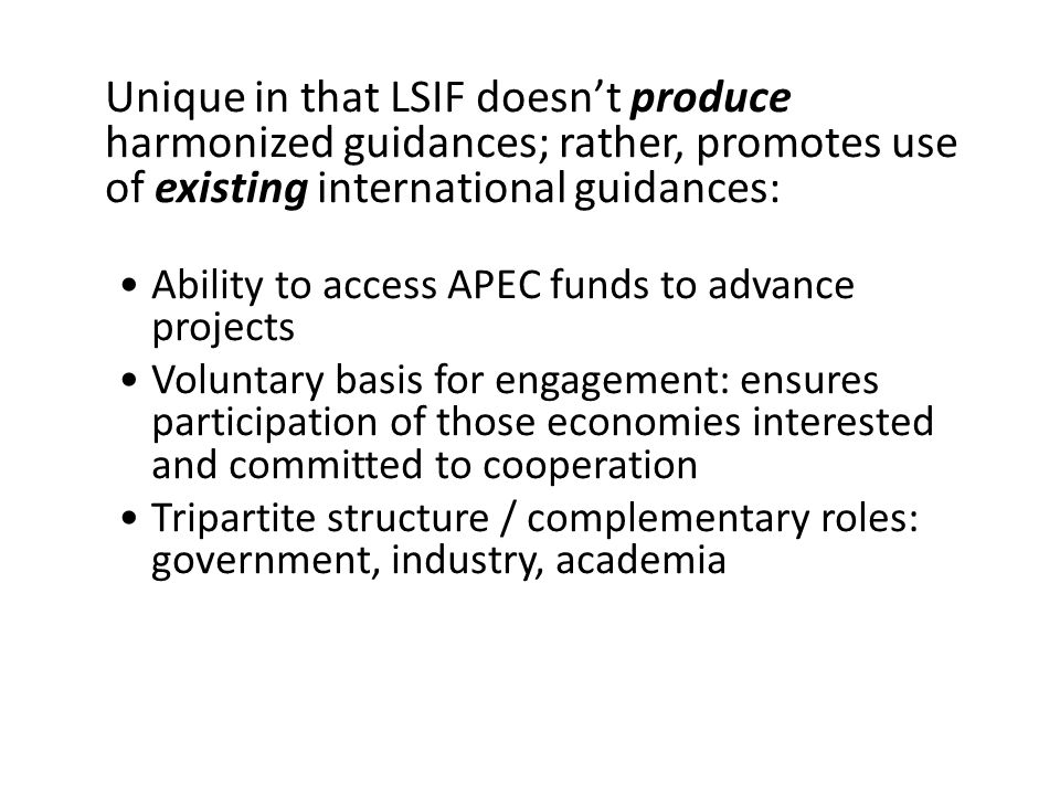 Unique role Unique in that LSIF doesn't produce harmonized guidances; rather, promotes use of existing international guidances: Ability to access APEC funds to advance projects Voluntary basis for engagement: ensures participation of those economies interested and committed to cooperation Tripartite structure / complementary roles: government, industry, academia