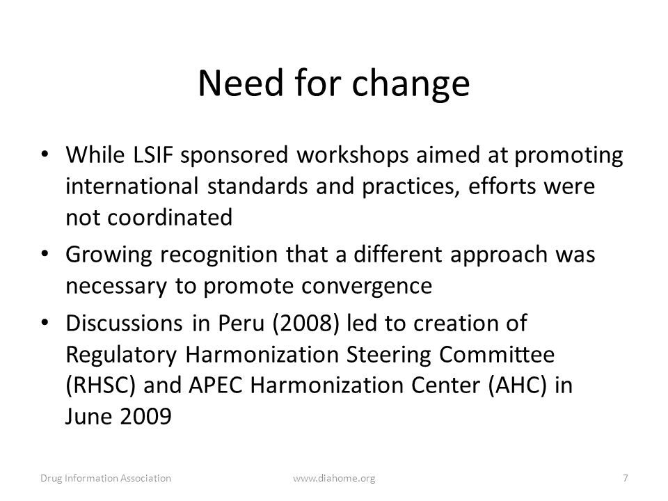 While LSIF sponsored workshops aimed at promoting international standards and practices, efforts were not coordinated Growing recognition that a different approach was necessary to promote convergence Discussions in Peru (2008) led to creation of Regulatory Harmonization Steering Committee (RHSC) and APEC Harmonization Center (AHC) in June 2009 Need for change Drug Information Associationwww.diahome.org7