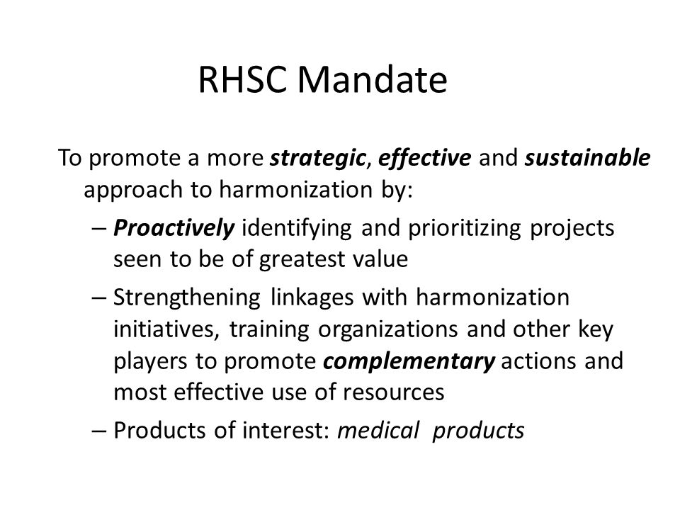 RHSC Mandate To promote a more strategic, effective and sustainable approach to harmonization by: – Proactively identifying and prioritizing projects seen to be of greatest value – Strengthening linkages with harmonization initiatives, training organizations and other key players to promote complementary actions and most effective use of resources – Products of interest: medical products