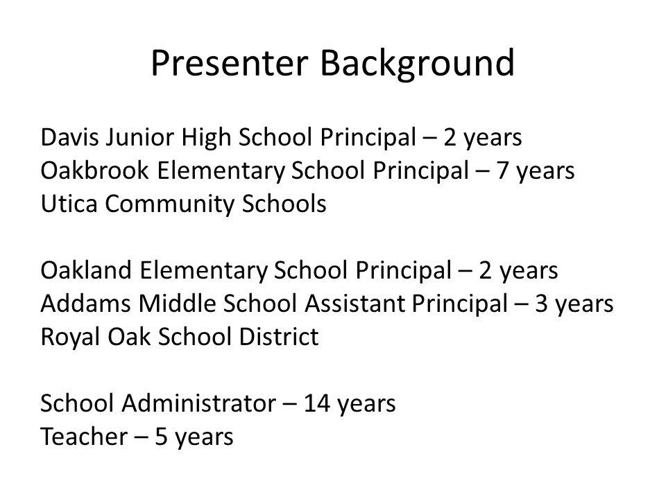 Presenter Background Davis Junior High School Principal – 2 years Oakbrook Elementary School Principal – 7 years Utica Community Schools Oakland Eleme