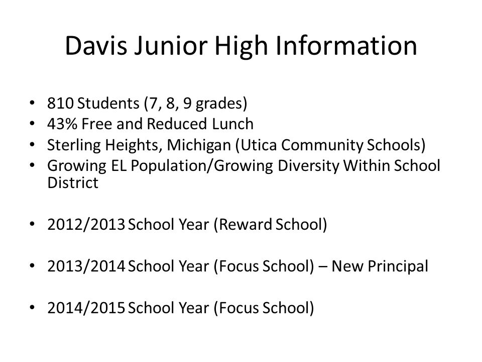 Davis Junior High Information 810 Students (7, 8, 9 grades) 43% Free and Reduced Lunch Sterling Heights, Michigan (Utica Community Schools) Growing EL