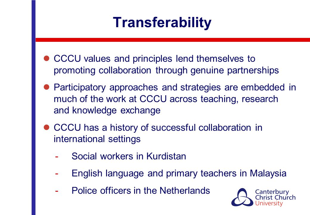 Transferability CCCU values and principles lend themselves to promoting collaboration through genuine partnerships Participatory approaches and strate