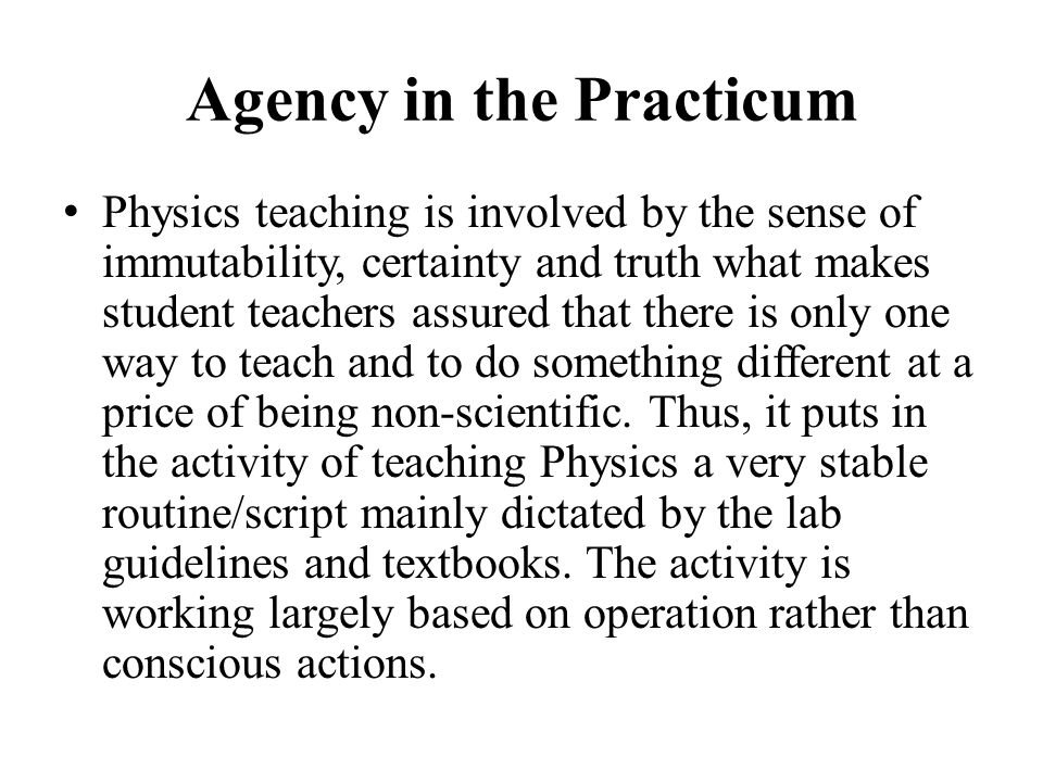 Agency in the Practicum Physics teaching is involved by the sense of immutability, certainty and truth what makes student teachers assured that there is only one way to teach and to do something different at a price of being non-scientific.