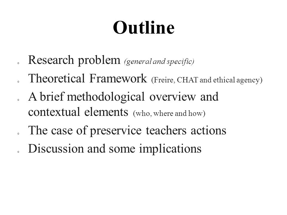 Outline o Research problem (general and specific) o Theoretical Framework (Freire, CHAT and ethical agency) o A brief methodological overview and contextual elements (who, where and how) o The case of preservice teachers actions o Discussion and some implications
