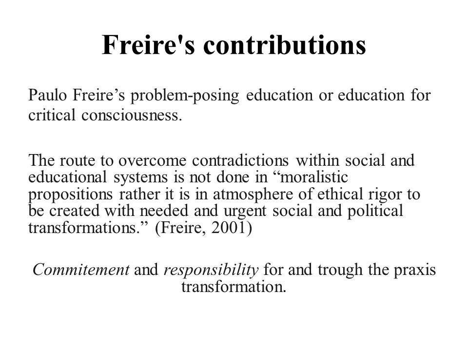Freire s contributions Paulo Freire's problem-posing education or education for critical consciousness.