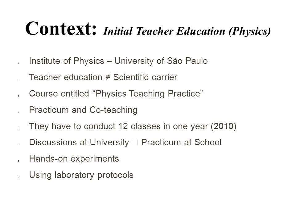 Context: Initial Teacher Education (Physics)  Institute of Physics – University of São Paulo  Teacher education ≠ Scientific carrier  Course entitled Physics Teaching Practice  Practicum and Co-teaching  They have to conduct 12 classes in one year (2010)  Discussions at University  Practicum at School  Hands-on experiments  Using laboratory protocols