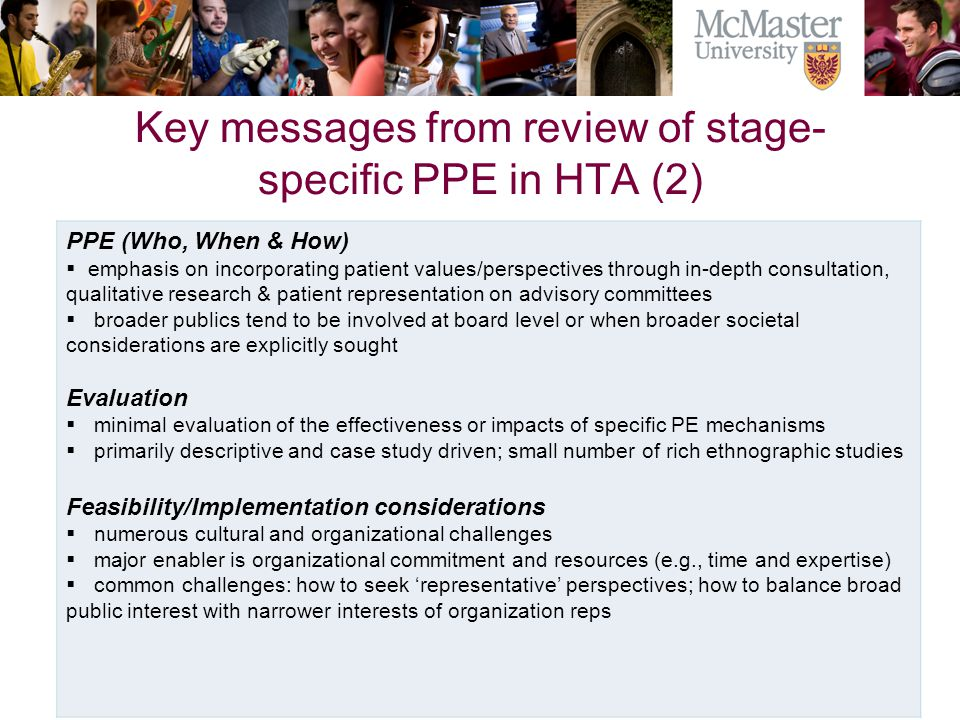 Key messages from review of stage- specific PPE in HTA (2) PPE (Who, When & How)  emphasis on incorporating patient values/perspectives through in-depth consultation, qualitative research & patient representation on advisory committees  broader publics tend to be involved at board level or when broader societal considerations are explicitly sought Evaluation  minimal evaluation of the effectiveness or impacts of specific PE mechanisms  primarily descriptive and case study driven; small number of rich ethnographic studies Feasibility/Implementation considerations  numerous cultural and organizational challenges  major enabler is organizational commitment and resources (e.g., time and expertise)  common challenges: how to seek 'representative' perspectives; how to balance broad public interest with narrower interests of organization reps