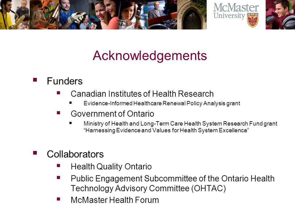 Acknowledgements  Funders  Canadian Institutes of Health Research  Evidence-Informed Healthcare Renewal Policy Analysis grant  Government of Ontario  Ministry of Health and Long-Term Care Health System Research Fund grant Harnessing Evidence and Values for Health System Excellence  Collaborators  Health Quality Ontario  Public Engagement Subcommittee of the Ontario Health Technology Advisory Committee (OHTAC)  McMaster Health Forum The Campaign for McMaster University