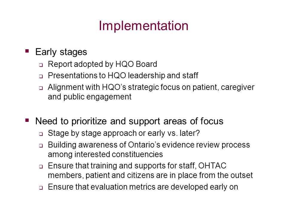 Implementation  Early stages  Report adopted by HQO Board  Presentations to HQO leadership and staff  Alignment with HQO's strategic focus on patient, caregiver and public engagement  Need to prioritize and support areas of focus  Stage by stage approach or early vs.