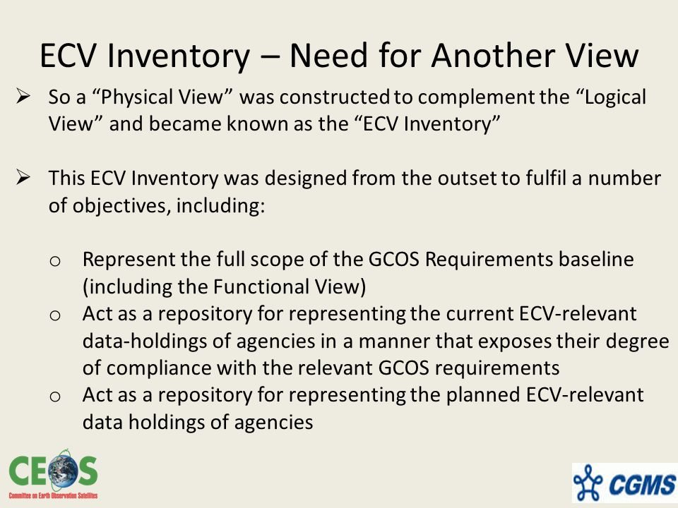 ECV Inventory – Need for Another View  So a Physical View was constructed to complement the Logical View and became known as the ECV Inventory  This ECV Inventory was designed from the outset to fulfil a number of objectives, including: o Represent the full scope of the GCOS Requirements baseline (including the Functional View) o Act as a repository for representing the current ECV-relevant data-holdings of agencies in a manner that exposes their degree of compliance with the relevant GCOS requirements o Act as a repository for representing the planned ECV-relevant data holdings of agencies