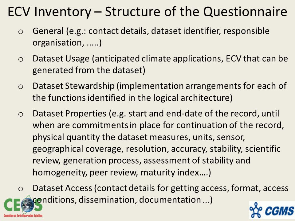 ECV Inventory – Structure of the Questionnaire o General (e.g.: contact details, dataset identifier, responsible organisation,.....) o Dataset Usage (anticipated climate applications, ECV that can be generated from the dataset) o Dataset Stewardship (implementation arrangements for each of the functions identified in the logical architecture) o Dataset Properties (e.g.