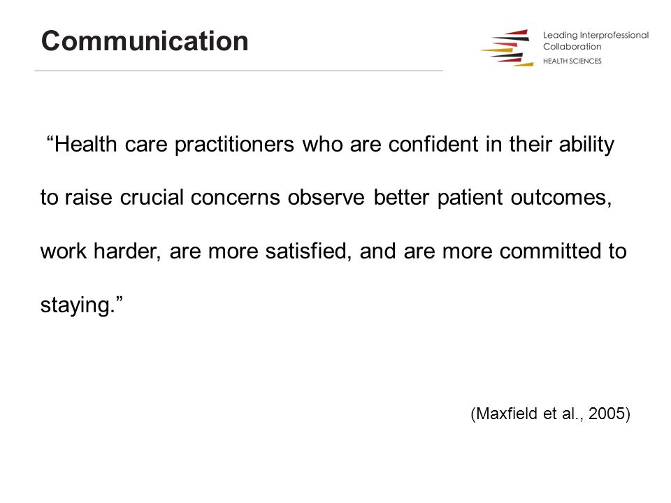 Health care practitioners who are confident in their ability to raise crucial concerns observe better patient outcomes, work harder, are more satisfied, and are more committed to staying. (Maxfield et al., 2005) Communication