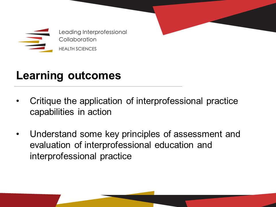 Learning outcomes Critique the application of interprofessional practice capabilities in action Understand some key principles of assessment and evaluation of interprofessional education and interprofessional practice