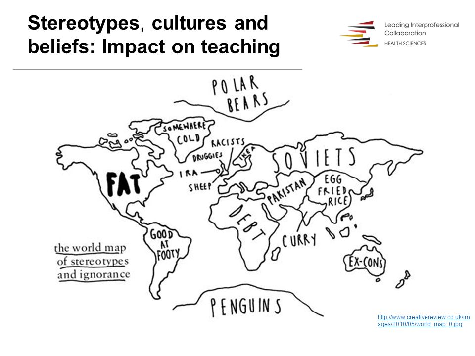 Stereotypes, cultures and beliefs: Impact on teaching http://www.creativereview.co.uk/im ages/2010/05/world_map_0.jpg