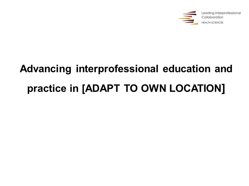 Advancing interprofessional education and practice in [ADAPT TO OWN LOCATION ]