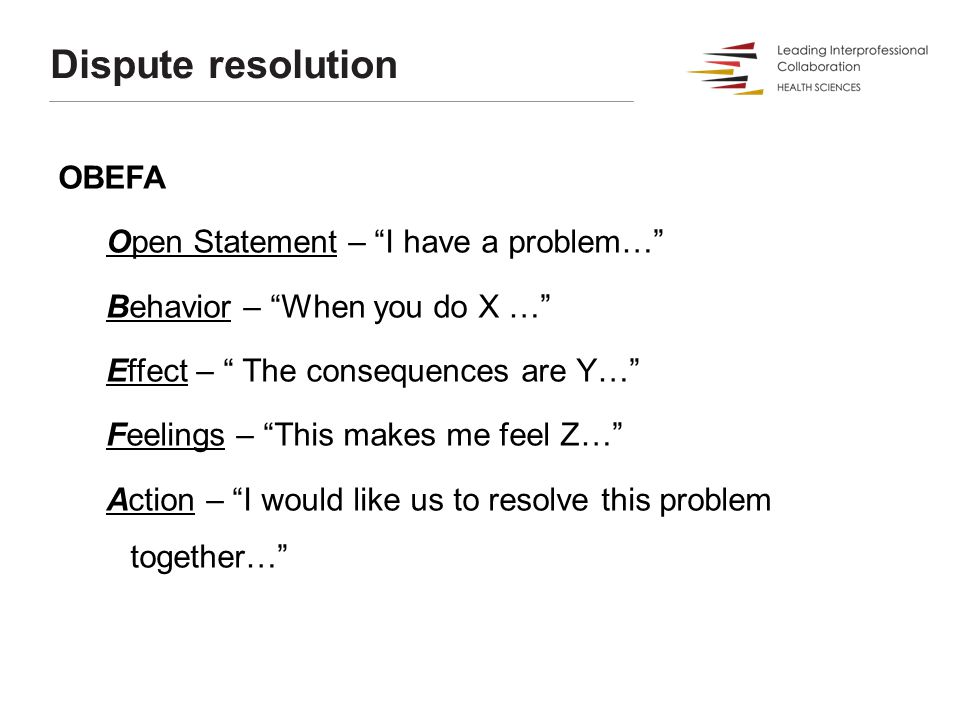 Dispute resolution OBEFA Open Statement – I have a problem… Behavior – When you do X … Effect – The consequences are Y… Feelings – This makes me feel Z… Action – I would like us to resolve this problem together…