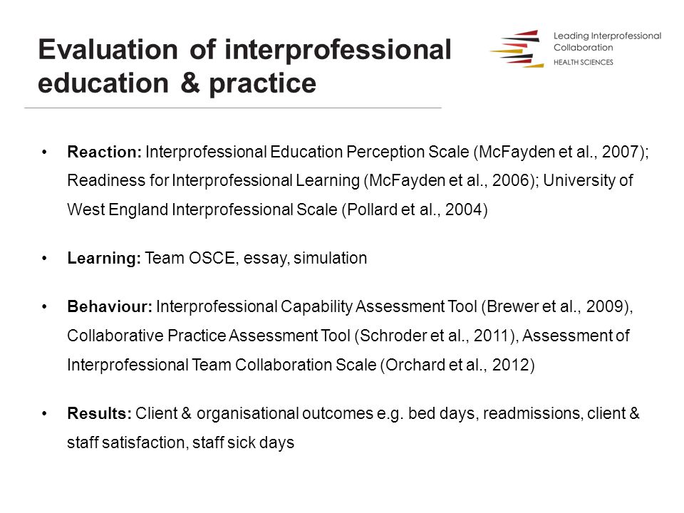 Reaction: Interprofessional Education Perception Scale (McFayden et al., 2007); Readiness for Interprofessional Learning (McFayden et al., 2006); University of West England Interprofessional Scale (Pollard et al., 2004) Learning: Team OSCE, essay, simulation Behaviour: Interprofessional Capability Assessment Tool (Brewer et al., 2009), Collaborative Practice Assessment Tool (Schroder et al., 2011), Assessment of Interprofessional Team Collaboration Scale (Orchard et al., 2012) Results: Client & organisational outcomes e.g.