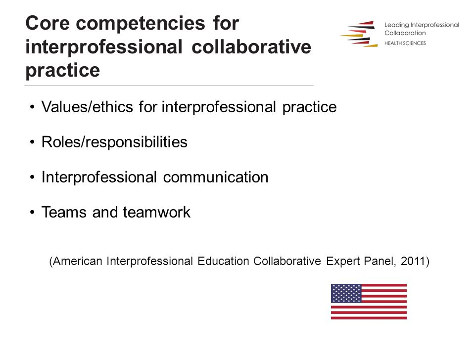 Values/ethics for interprofessional practice Roles/responsibilities Interprofessional communication Teams and teamwork (American Interprofessional Education Collaborative Expert Panel, 2011) Core competencies for interprofessional collaborative practice