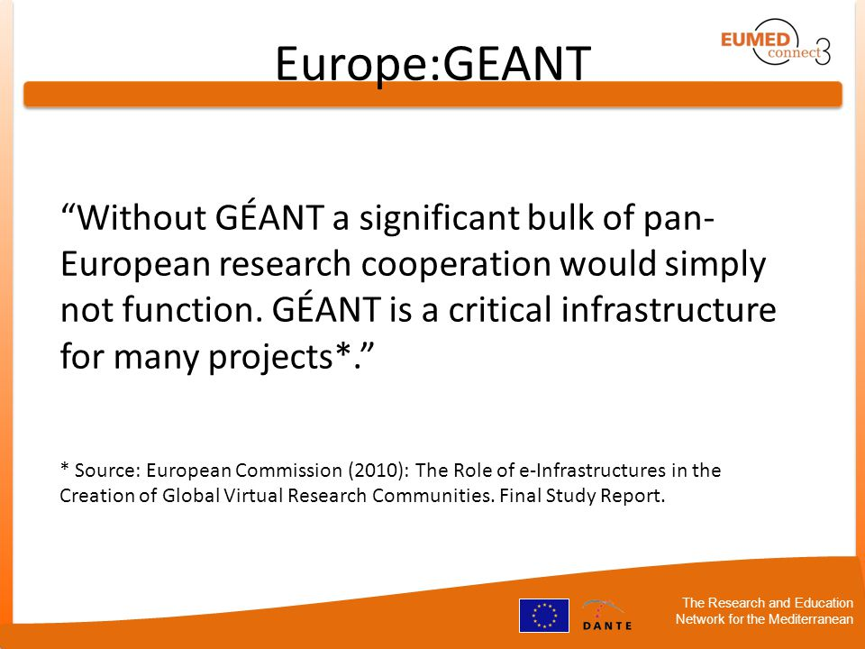 The Research and Education Network for the Mediterranean Europe:GEANT Without GÉANT a significant bulk of pan- European research cooperation would simply not function.
