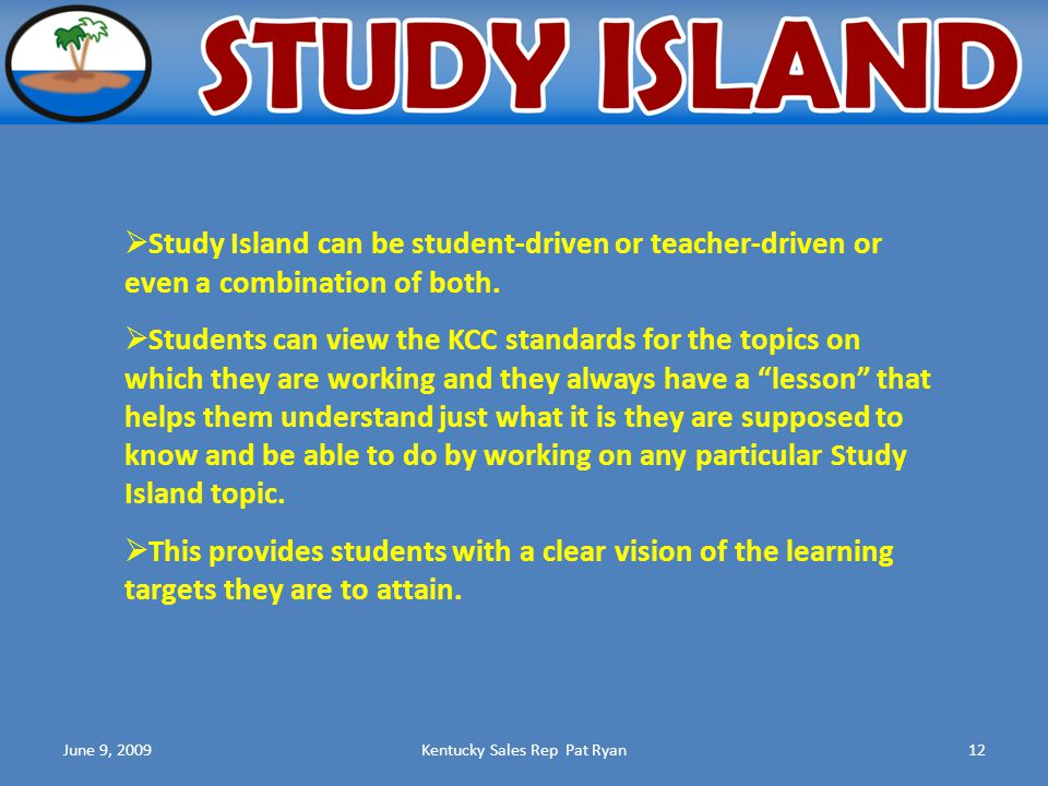 June 9, 2009Kentucky Sales Rep Pat Ryan12  Study Island can be student-driven or teacher-driven or even a combination of both.