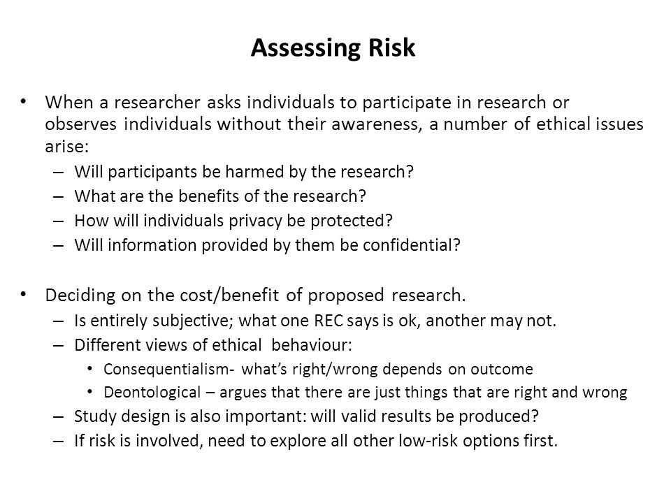 Assessing Risk When a researcher asks individuals to participate in research or observes individuals without their awareness, a number of ethical issues arise: – Will participants be harmed by the research.