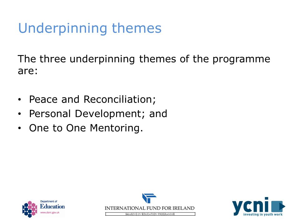 SHARING IN EDUCATION PROGRAMME Underpinning themes The three underpinning themes of the programme are: Peace and Reconciliation; Personal Development; and One to One Mentoring.