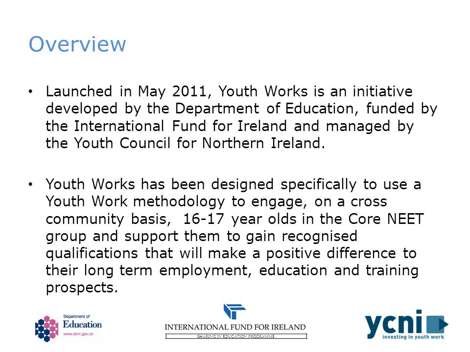 SHARING IN EDUCATION PROGRAMME Overview Launched in May 2011, Youth Works is an initiative developed by the Department of Education, funded by the International Fund for Ireland and managed by the Youth Council for Northern Ireland.