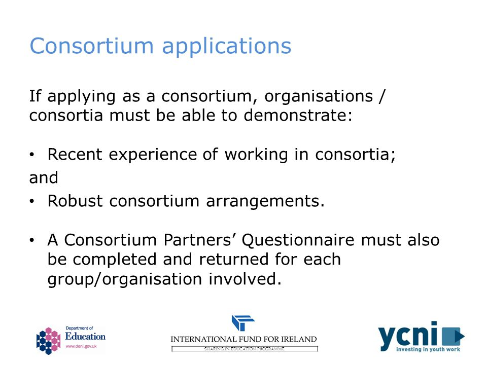 SHARING IN EDUCATION PROGRAMME Consortium applications If applying as a consortium, organisations / consortia must be able to demonstrate: Recent experience of working in consortia; and Robust consortium arrangements.