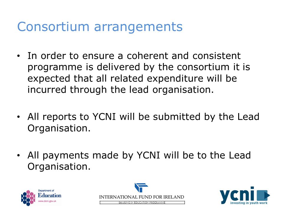 SHARING IN EDUCATION PROGRAMME Consortium arrangements In order to ensure a coherent and consistent programme is delivered by the consortium it is expected that all related expenditure will be incurred through the lead organisation.
