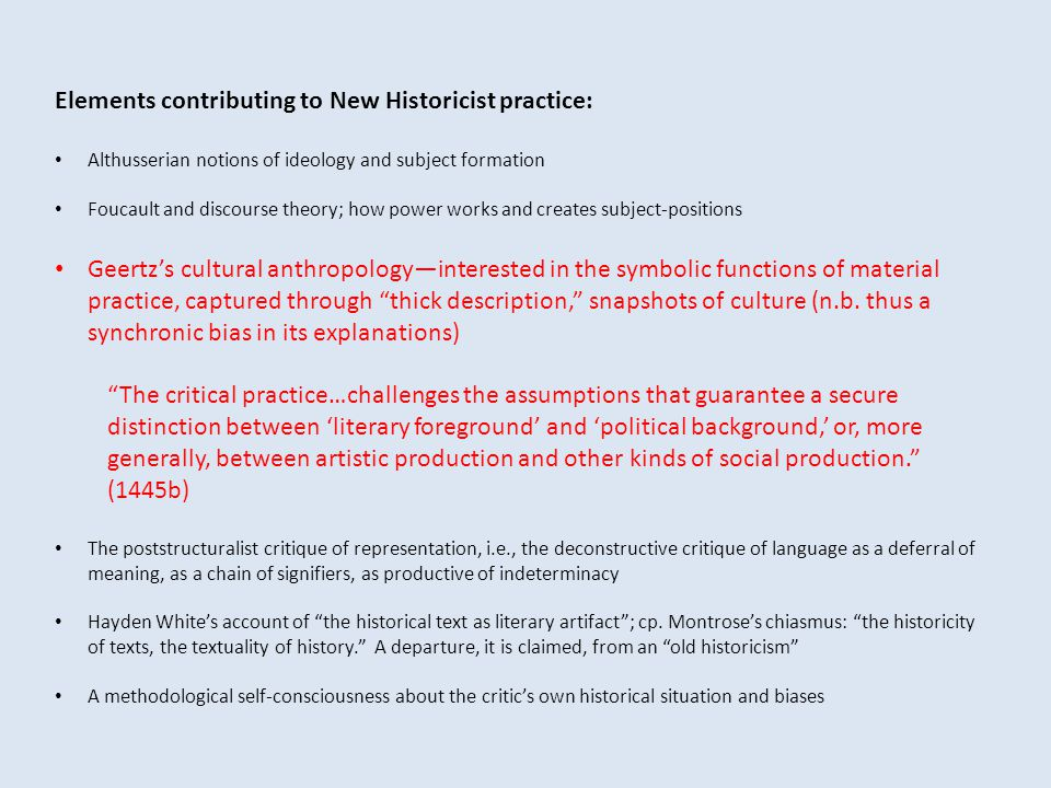 Elements contributing to New Historicist practice: Althusserian notions of ideology and subject formation Foucault and discourse theory; how power works and creates subject-positions Geertz's cultural anthropology—interested in the symbolic functions of material practice, captured through thick description, snapshots of culture (n.b.