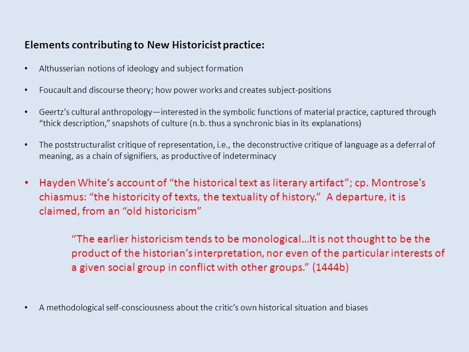 Elements contributing to New Historicist practice: Althusserian notions of ideology and subject formation Foucault and discourse theory; how power wor