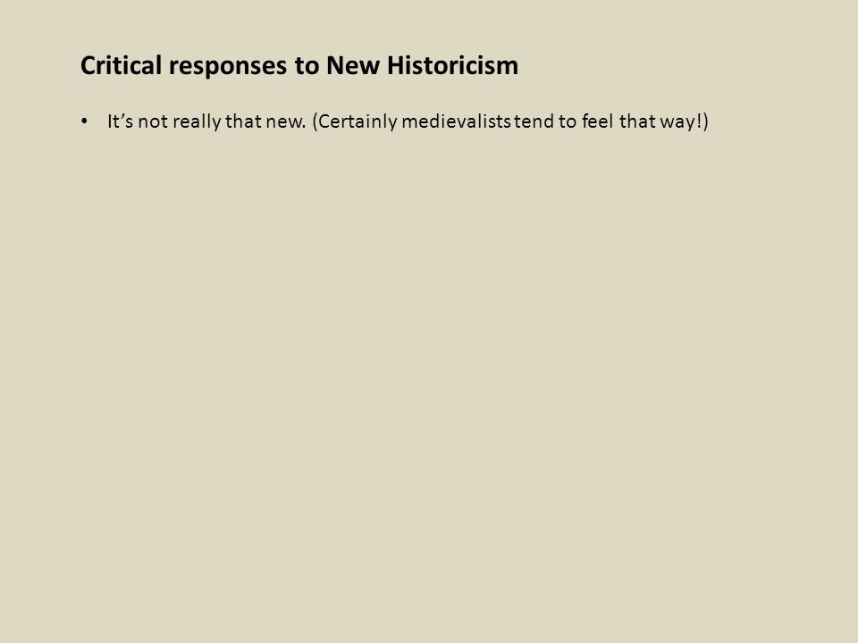 Critical responses to New Historicism It's not really that new. (Certainly medievalists tend to feel that way!)