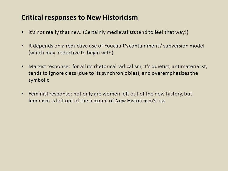 Critical responses to New Historicism It's not really that new. (Certainly medievalists tend to feel that way!) It depends on a reductive use of Fouca