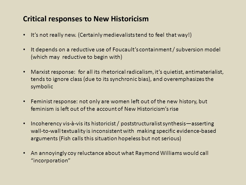 Critical responses to New Historicism It's not really new. (Certainly medievalists tend to feel that way!) It depends on a reductive use of Foucault's
