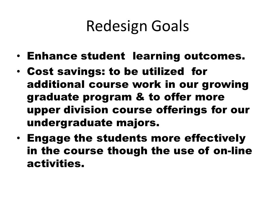 Redesign Goals Enhance student learning outcomes.
