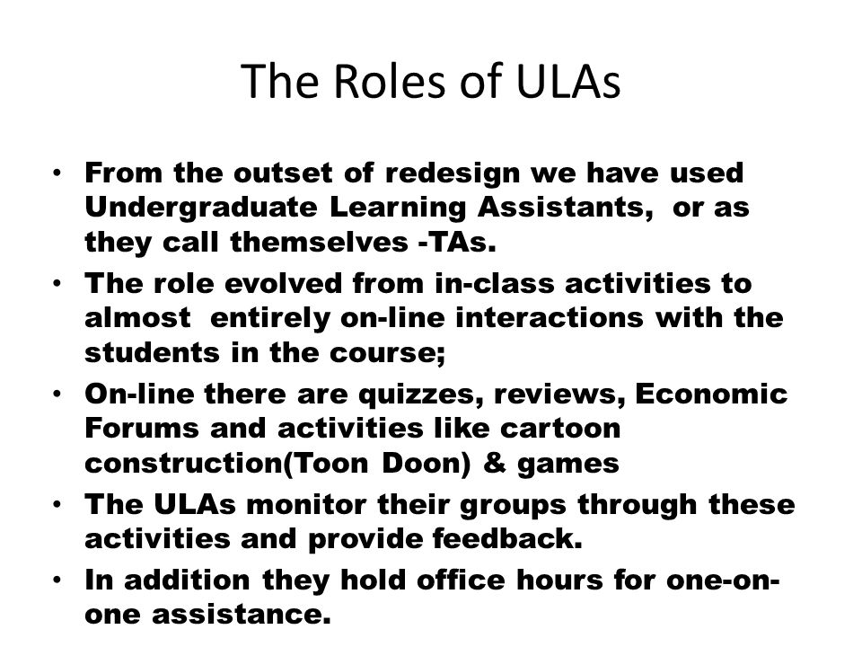 The Roles of ULAs From the outset of redesign we have used Undergraduate Learning Assistants, or as they call themselves -TAs.