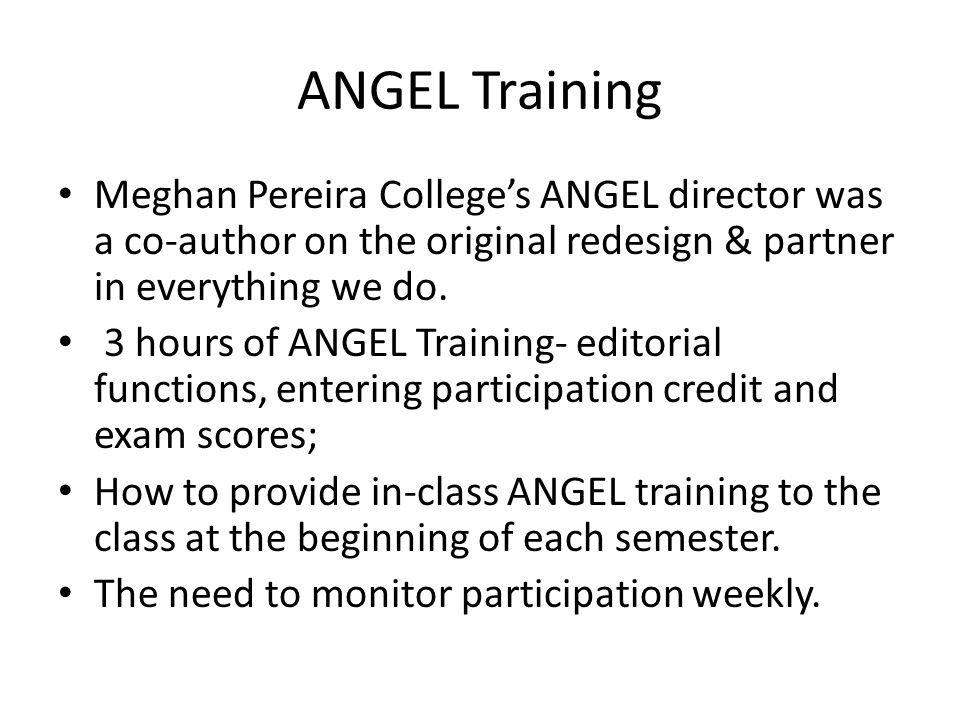 ANGEL Training Meghan Pereira College's ANGEL director was a co-author on the original redesign & partner in everything we do.