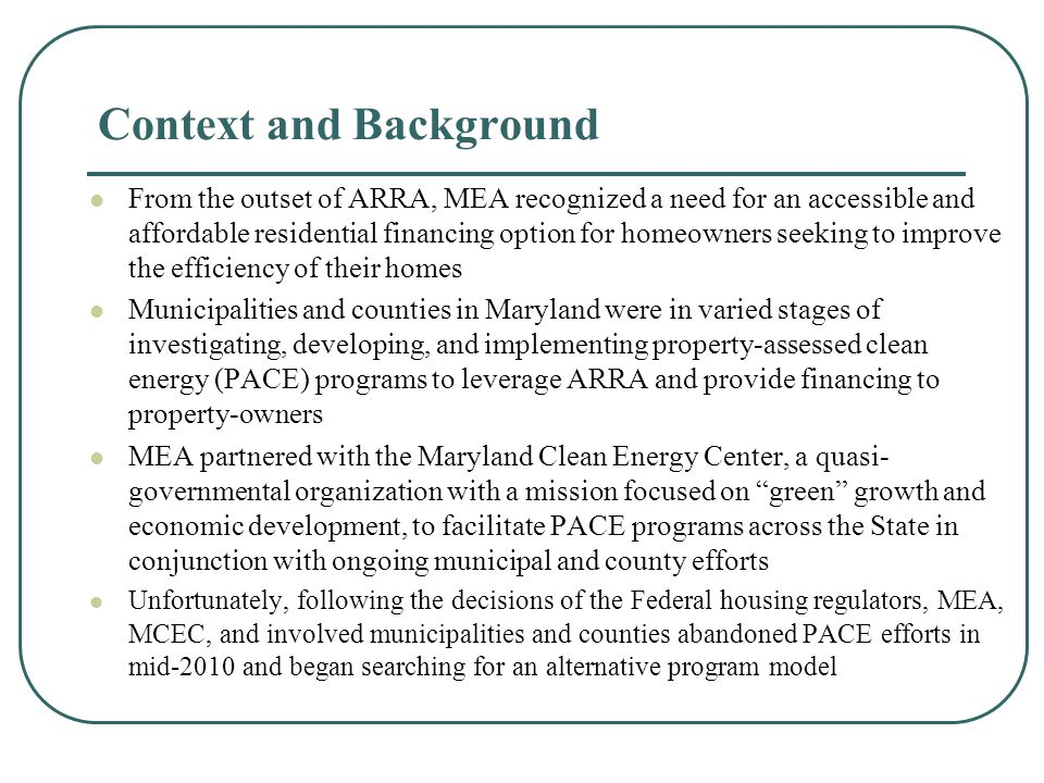 Maryland Home Energy Loan Program Development MEA and MCEC enlisted DOE technical assistance for program- development and legal support to identify and analyze post-PACE financing program model options The goals for the new program remained the same: 1.Provide a sustainable financing option that will be viable post-ARRA 2.Attain some degree of leverage 3.Achieve efficiency first, but keep open to include renewable installations later After several months of deliberations, MEA and MCEC settled on an unsecured efficiency finance program based on the successful Pennsylvania Keystone Home Energy Loan Program (HELP) for several reasons A track record of lending and efficiency improvements in a neighboring state At a minimum, the opportunity to structure loans to take advantage of the emerging secondary market for efficiency loans An existing Home Performance infrastructure to drive marketing and outreach