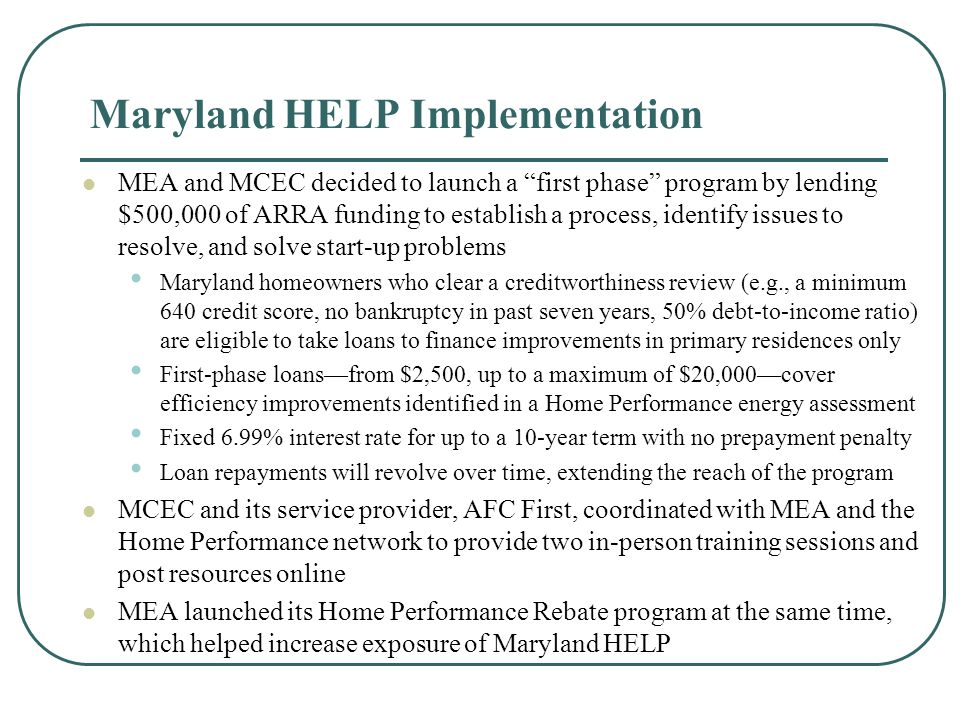Maryland HELP Outlook So far MCEC has provided 11 loans for an average of about $8,500 to Maryland homeowners to improve the energy efficiency of their homes MCEC is actively engaging, educating, and meeting with utilities, banks, credit unions, and other potential private-sector partners MCEC received positive replies from a February RFP to attract sources of private capital to sustain the program beyond the first phase MCEC plans to set aside a portion of its remaining ARRA grant to establish a loan-loss reserve to provide investors and private-sector partners protection from defaults The added security of a loan-loss reserve should justify a reduced cost-of- capital and therefore lower the interest rate paid by borrowers and mitigate the need for substantial rate buy-downs MCEC is also coordinating with Energy Programs Consortium and the Warehouse for Energy Efficiency Loans (WHEEL) to facilitate the eventual inclusion of Maryland HELP loans in a secondary-market sale